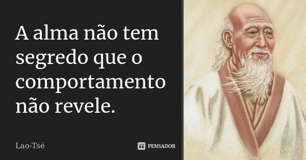 A alma não tem segredo que o comportamento não revele.... Frase de Lao-Tsé.