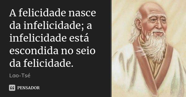 A felicidade nasce da infelicidade; a infelicidade está escondida no seio da felicidade.... Frase de Lao-Tsé.