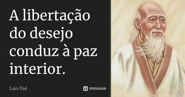 A libertação do desejo conduz à paz interior.... Frase de Lao-Tsé.