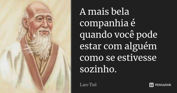 A mais bela companhia é quando você pode estar com alguém como se estivesse sozinho.... Frase de Lao Tse.