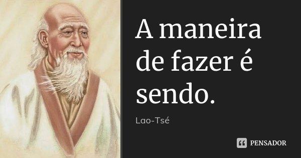 A maneira de fazer é sendo.... Frase de Lao-Tsé.