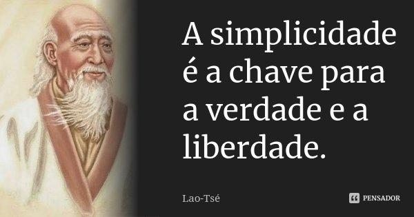 A simplicidade é a chave para a verdade e a liberdade.... Frase de Lao-Tsé.