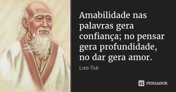 Amabilidade nas palavras gera confiança; no pensar gera profundidade, no dar gera amor.... Frase de Lao-Tsé.