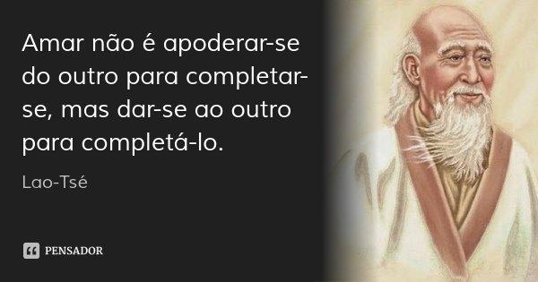 Amar não é apoderar-se do outro para completar-se, mas dar-se ao outro para completá-lo.... Frase de Lao-Tsé.