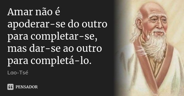 Amar não é apoderar-se do outro para completar-se, mas dar-se ao outro para completá-lo.... Frase de Lao Tse.