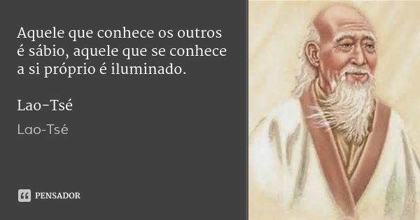 Aquele que conhece os outros é sábio, aquele que se conhece a si próprio é iluminado. Lao-Tsé... Frase de Lao-Tsé.