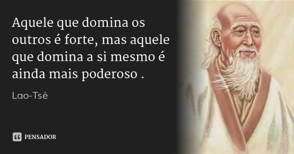 Aquele que domina os outros é forte, mas aquele que domina a si mesmo é ainda mais poderoso.... Frase de Lao-Tsé.