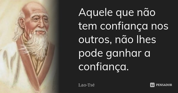 Aquele que não tem confiança nos outros, não lhes pode ganhar a confiança.... Frase de Lao-Tsé.