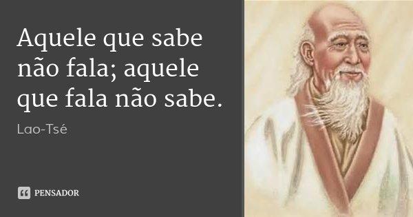 Aquele que sabe não fala; aquele que fala não sabe.... Frase de Lao-Tsé.