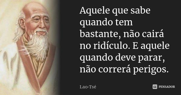 Aquele que sabe quando tem bastante, não cairá no ridículo. E aquele quando deve parar, não correrá perigos.... Frase de Lao-Tsé.