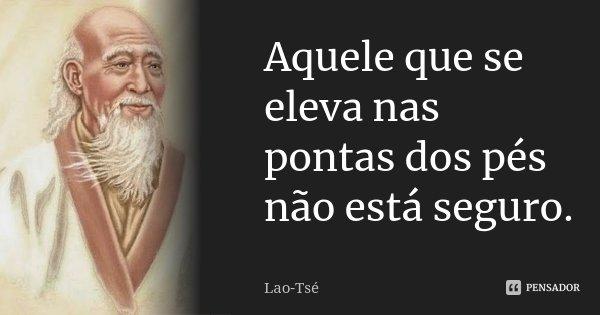 Aquele que se eleva nas pontas dos pés não está seguro.... Frase de Lao-Tsé.