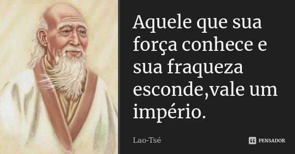 Aquele que sua força conhece e sua fraqueza esconde,vale um império.... Frase de Lao Tsé.