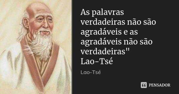 """As palavras verdadeiras não são agradáveis e as agradáveis não são verdadeiras"""" Lao-Tsé... Frase de LAO-TSÉ."""