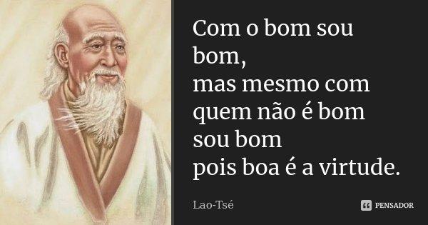 Com o bom sou bom, / mas mesmo com quem não é bom sou bom / pois boa é a virtude.... Frase de Lao-Tsé.