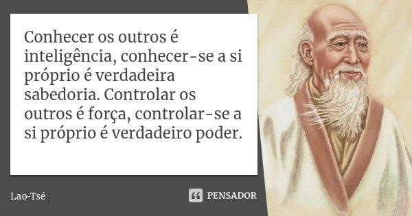 Conhecer os outros é inteligência, conhecer-se a si próprio é verdadeira sabedoria. Controlar os outros é força, controlar-se a si próprio é verdadeiro poder.... Frase de Lao-Tsé.