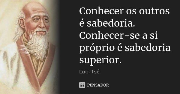 Conhecer os outros é sabedoria. Conhecer-se a si próprio é sabedoria superior.... Frase de Lao-Tsé.