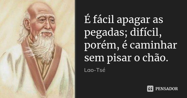 É fácil apagar as pegadas; difícil, porém, é caminhar sem pisar o chão.... Frase de Lao-Tsé.