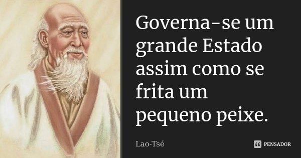 Governa-se um grande Estado assim como se frita um pequeno peixe.... Frase de Lao-Tsé.