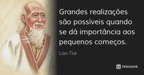 Grandes realizações são possíveis quando se dá importância aos pequenos começos.... Frase de Lao-Tsé.