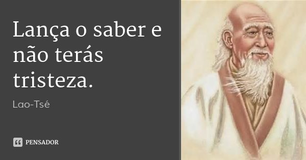 Lança o saber e não terás tristeza.... Frase de Lao-Tsé.