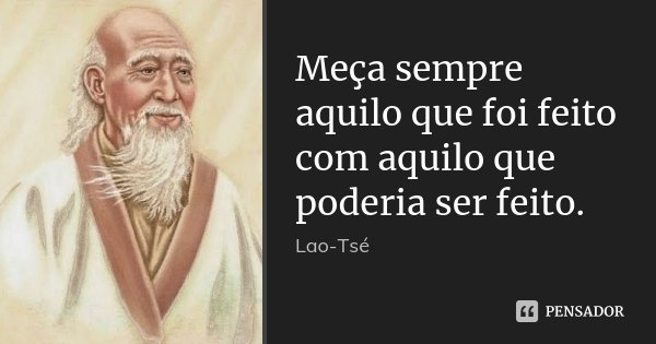Meça sempre aquilo que foi feito com aquilo que poderia ser feito.... Frase de Lao-Tse.