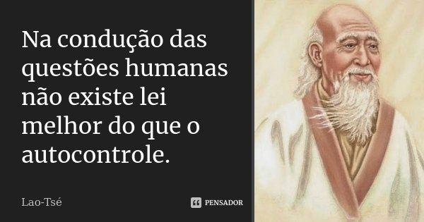 Na condução das questões humanas não existe lei melhor do que o autocontrole.... Frase de Lao-Tsé.