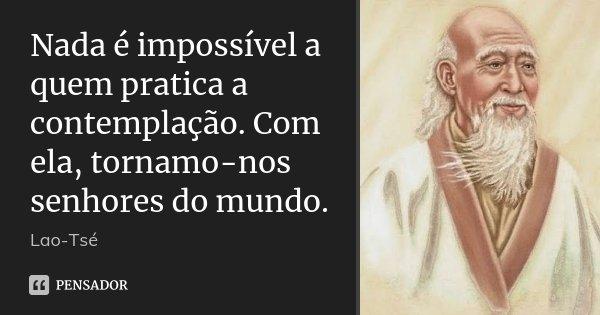 Nada é impossível a quem pratica a contemplação. Com ela, tornamo-nos senhores do mundo.... Frase de Lao-Tsé.