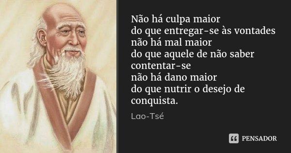 Não há culpa maior / do que entregar-se às vontades / não há mal maior / do que aquele de não saber contentar-se / não há dano maior / do que nutrir o desejo de... Frase de Lao-Tsé.