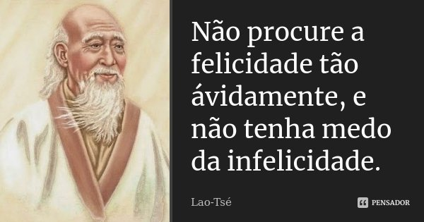 Não procure a felicidade tão ávidamente, e não tenha medo da infelicidade.... Frase de Lao-Tsé.
