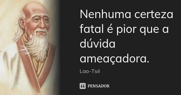 Nenhuma certeza fatal é pior que a dúvida ameaçadora.... Frase de Lao-Tsé.