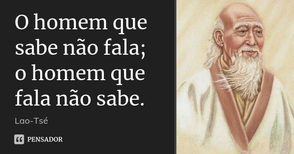O homem que sabe não fala; o homem que fala não sabe.... Frase de (Lao-Tsé).