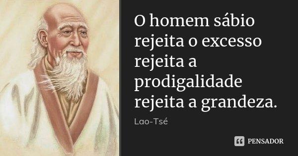 O homem sábio / rejeita o excesso / rejeita a prodigalidade / rejeita a grandeza.... Frase de Lao-Tsé.