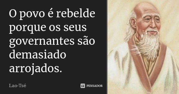 O povo é rebelde porque os seus governantes são demasiado arrojados.... Frase de Lao-Tsé.