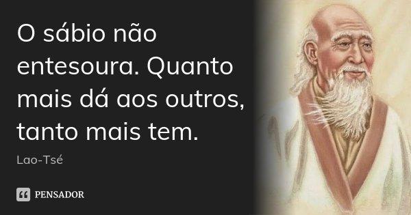 O sábio não entesoura. Quanto mais dá aos outros, tanto mais tem.... Frase de Lao-Tsé.