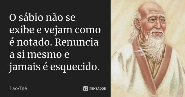 O sábio não se exibe e vejam como é notado. Renuncia a si mesmo e jamais é esquecido.... Frase de Lao-Tsé.