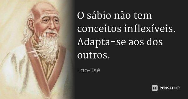 O sábio não tem conceitos inflexíveis. Adapta-se aos dos outros.... Frase de Lao-Tsé.
