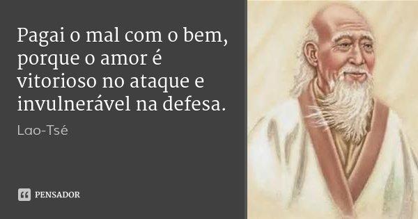 Pagai o mal com o bem, porque o amor é vitorioso no ataque e invulnerável na defesa.... Frase de Lao-Tsé.