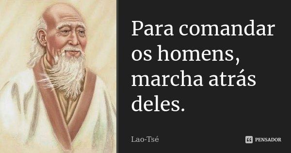 Para comandar os homens, marcha atrás deles.... Frase de Lao-Tsé.
