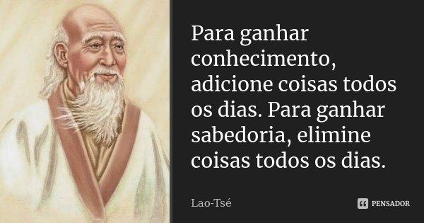Para ganhar conhecimento, adicione coisas todos os dias. Para ganhar sabedoria, elimine coisas todos os dias.... Frase de Lao-Tsé.