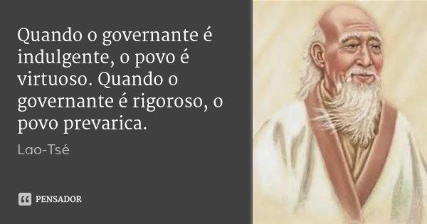 Quando o governante é indulgente, o povo é virtuoso. Quando o governante é rigoroso, o povo prevarica.... Frase de Lao-Tsé.