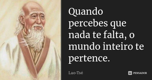 Quando percebes que nada te falta, o mundo inteiro te pertence.... Frase de Lao-Tsé.