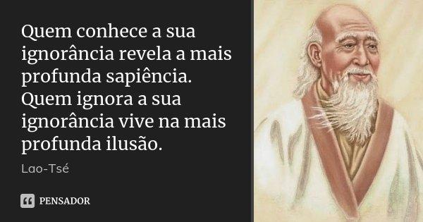 Quem conhece a sua ignorância revela a mais profunda sapiência. Quem ignora a sua ignorância vive na mais profunda ilusão.... Frase de Lao-Tsé.
