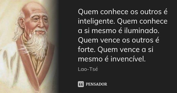 Quem conhece os outros é inteligente. Quem conhece a si mesmo é iluminado. Quem vence os outros é forte. Quem vence a si mesmo é invencível.... Frase de Lao Tse.