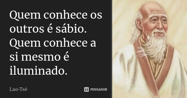 Quem conhece os outros é sábio; / Quem conhece a si mesmo é iluminado.... Frase de Lao-Tsé.