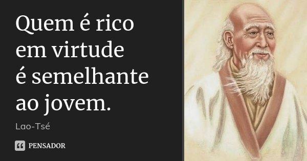Quem é rico em virtude / é semelhante ao jovem.... Frase de Lao-Tsé.