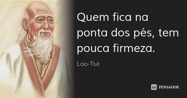 Quem fica na ponta dos pés, tem pouca firmeza.... Frase de Lao-Tsé.