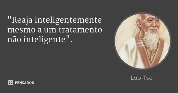 """""""Reaja inteligentemente mesmo a um tratamento não inteligente"""".... Frase de Lao-Tsé."""
