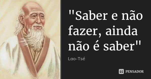 """""""Saber e não fazer, ainda não é saber""""... Frase de Lao Tsé."""