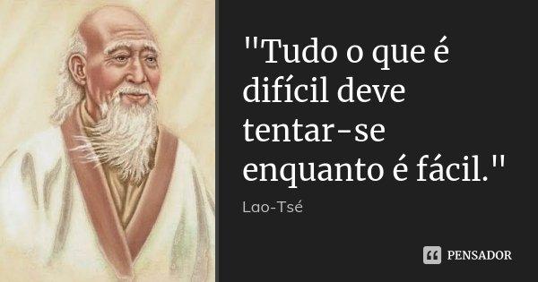 """""""Tudo o que é difícil deve tentar-se enquanto é fácil.""""... Frase de Lao Tsé."""