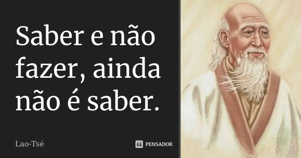 Saber e não fazer, ainda não é saber.... Frase de Lao Tsé.